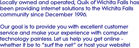 Locally owned and operated, Quik of Wichita Falls has been providing internet solutions to the Wichita Falls community since December 1996.  Our goal is to provide you with excellent customer service and make your experience with computer technology painless. Let us help you get online - whether it be to �surf the net� or host your website!